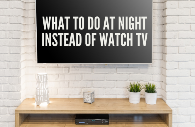 What to do at night instead of watch Tv